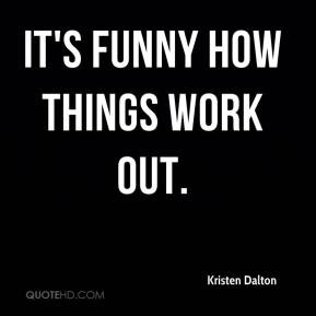 Kristen Dalton - It's funny how things work out.