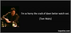 so horny the crack of dawn better watch out. - Tom Waits