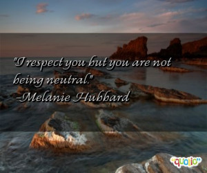 respect you but you are not being neutral. -Melanie Hubbard