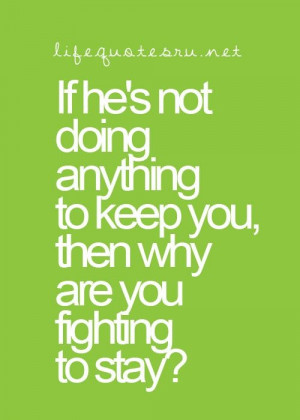 If he's not doing anything to keep you, then why are you fighting to ...