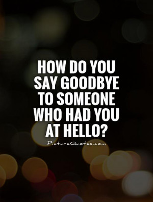 How do you say goodbye to someone who had you at hello? Picture Quote ...