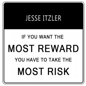 """If you want the most reward you have to take the most risk."""" Jesse ..."""