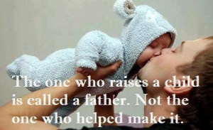 ... who raises a child is called a father. Not the one who helped make it