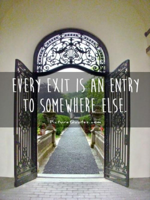 Every exit is an entry to somewhere else Picture Quote #1