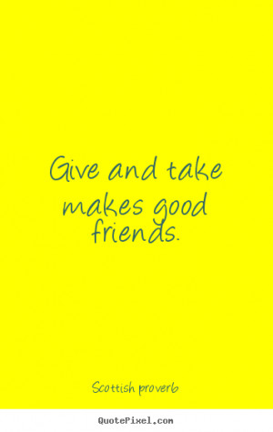 ... and take makes good friends. Scottish Proverb best friendship quotes