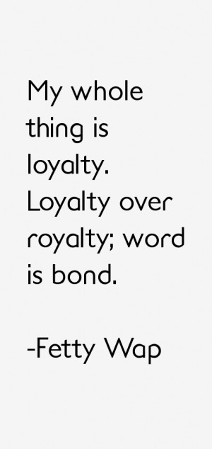 """My whole thing is loyalty. Loyalty over royalty; word is bond."""""""