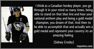 think as a Canadian hockey player, you go through it in your mind so ...