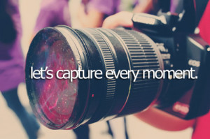 Let's Capture Every Moment: Quote About Lets Capture Every Moment ...