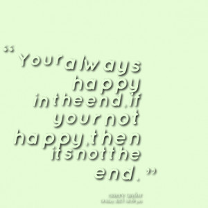 ... : your always happy in the end,if your not happy,then its not the end