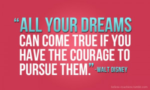Have the courage to pursue your dreams