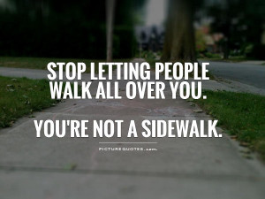 ... people walk all over you. You're not a sidewalk Picture Quote #1