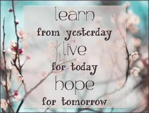 Life Wallpaper: Learn from yesterday live for today hope for tomorrow