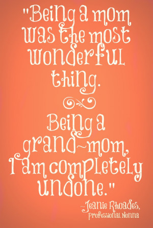Being a mom was the most wonderful thing. Being a grandma, I am ...