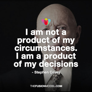 of my circumstances. I am a product of my decisions Stephen Covey
