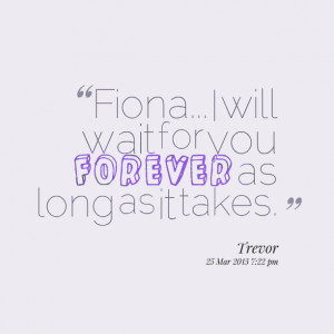 Quotes Picture: fiona i will wait for you forever as long as it takes