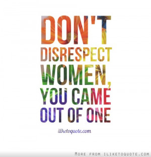 Don't disrespect women, you came out of one.