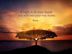 If light is in your heart, you will find your way home ~ Rumi