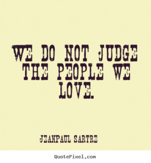 ... picture quotes - We do not judge the people we love. - Love quote