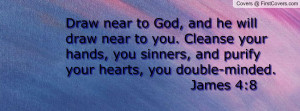 ... , you sinners, and purify your hearts, you double-minded. James 4:8