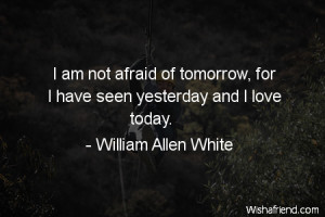 fear-I am not afraid of tomorrow, for I have seen yesterday and I love ...
