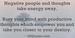Negative people and thoughts take energy away. Busy your mind with ...