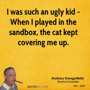 was such an ugly kid - When I played in the sandbox, the cat kept ...