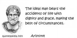 Aristotel - The ideal man bears the accidents of life with dignity and ...