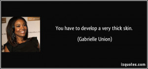 You have to develop a very thick skin. - Gabrielle Union
