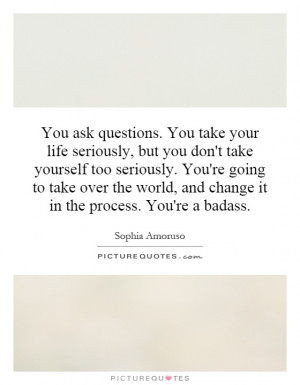 ... ask questions. You take your life seriously, but you don't take