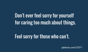 Image for Quote #27071: Don't ever feel sorry for yourself for caring ...
