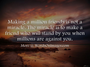 ... to make a friend who will stand by you when millions are against you