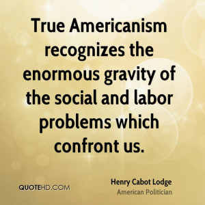 True Americanism recognizes the enormous gravity of the social and ...