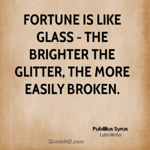 Fortune is like glass - the brighter the glitter, the more easily ...