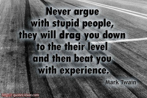 Mark Twain quote Never argue with stupid people, they will drag you ...