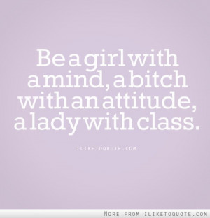 Be a girl with a mind, a bitch with an attitude, a lady with class.