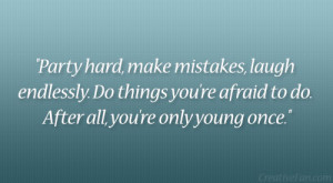 Party hard, make mistakes, laugh endlessly. Do things you're afraid ...