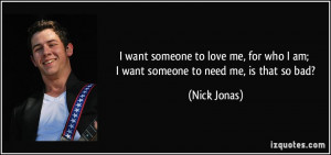 ... for who I am; I want someone to need me, is that so bad? - Nick Jonas