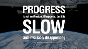 Progress is not an illusion, it happens, but it is slow and invariably ...