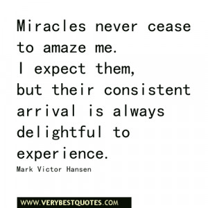 Miracles never cease to amaze me. I expect them,