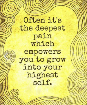 Often its the deepest pain that empowers you to grow into highest self