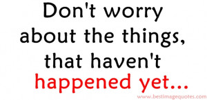 Quote: Don't worry about the things that haven't happened yet…