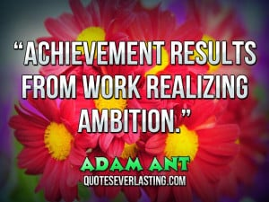 Achievement results from work realizing ambition. – Adam Ant