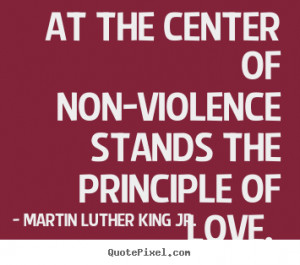 Quotes about love - At the center of non-violence stands the principle ...