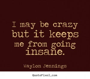 ... quotes - I may be crazy but it keeps me from going insane