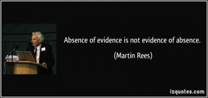 Absence of evidence is not evidence of absence. - Martin Rees