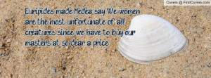 Euripides made Medea say: We women are the most unfortunate of all ...