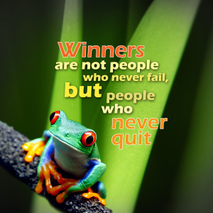... - Winners are not people who never fail but people who never quit
