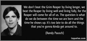 We don't beat the Grim Reaper by living longer, we beat the Reaper by ...