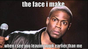 leaving work early - THE FACE I MAKE WHEN I SEE YOU LEAVING WORK ...