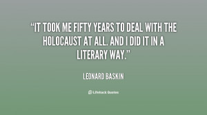 It took me fifty years to deal with the Holocaust at all. And I did it ...
